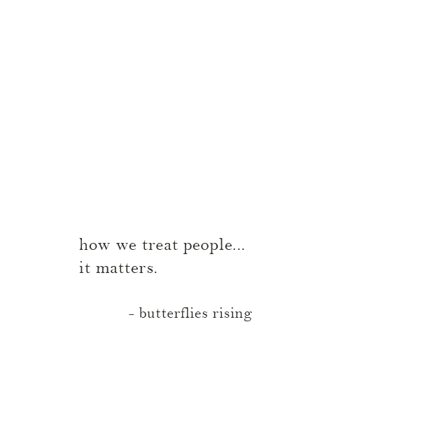 how we treat people... it matters. - butterflies rising