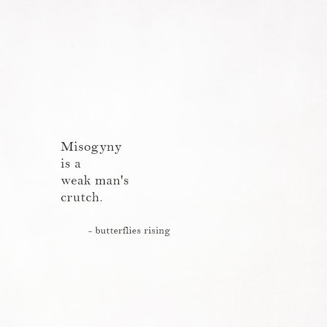 Misogyny is a weak man's crutch.