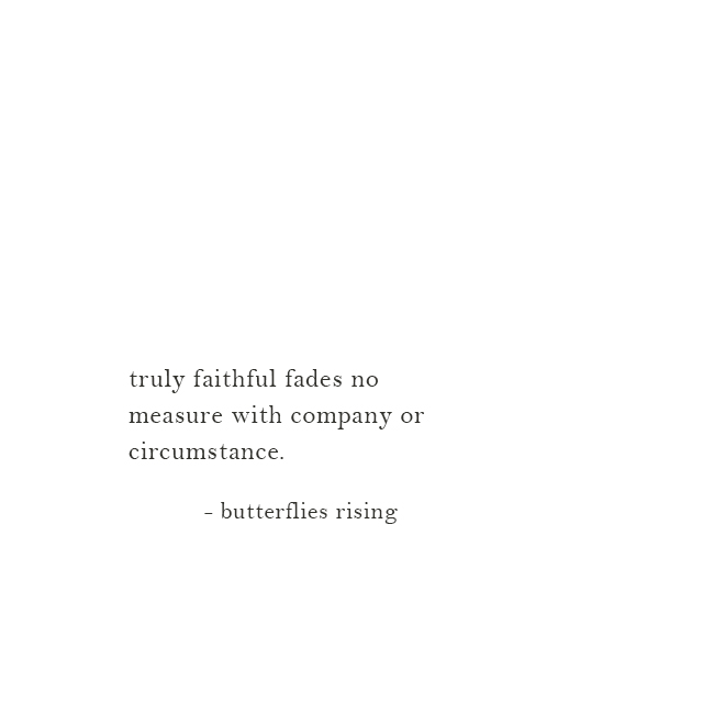 truly faithful fades no measure with company or circumstance.