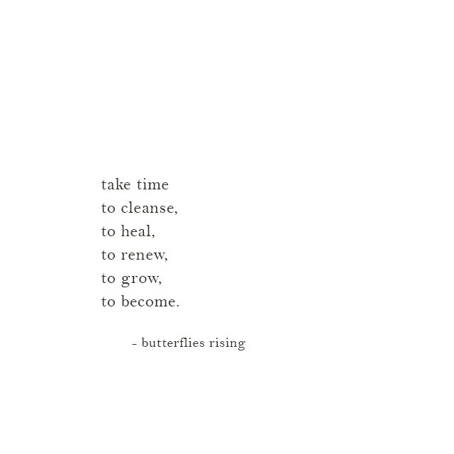 take time to cleanse, to heal, to renew, to grow, to become.