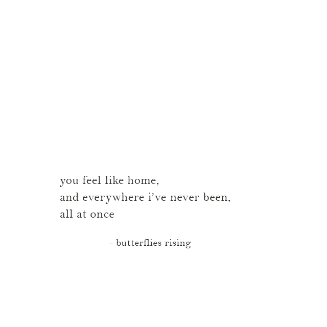 you feel like home, and everywhere i've never been, all at once - butterflies rising