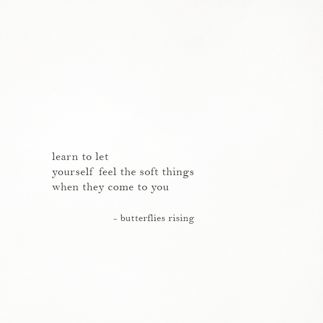learn to let yourself feel the soft things when they come to you