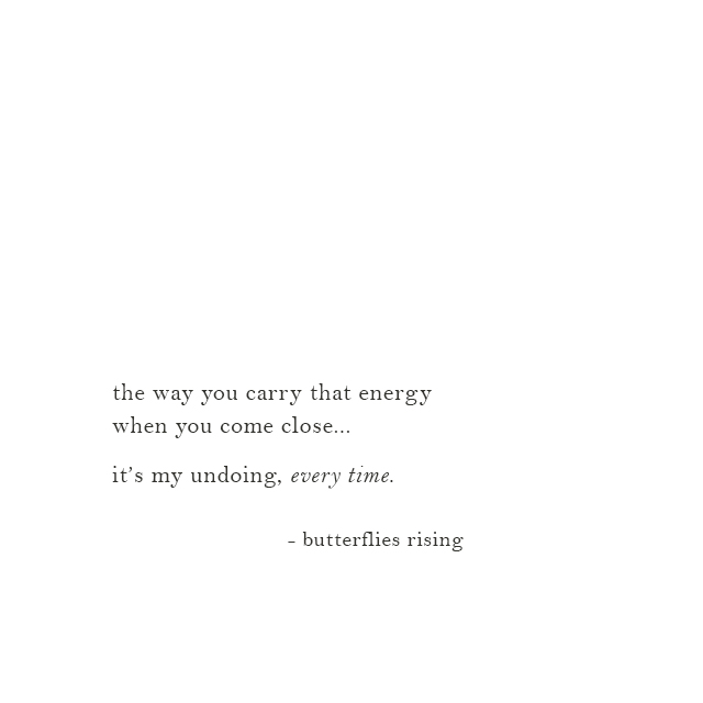 the way you carry that energy when you come close... it's my undoing, every time - butterflies rising