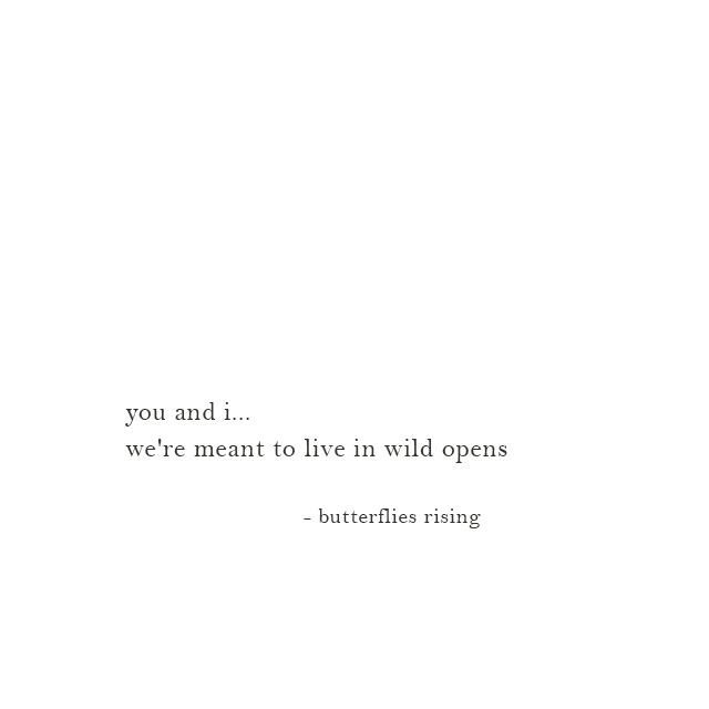 you and i... we're meant to live in wild open