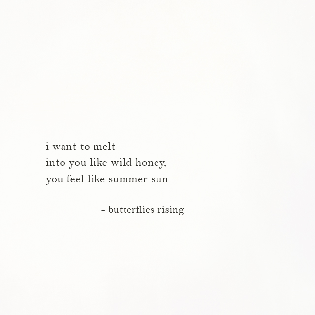 i want to melt into you like wild honey, you feel like summer sun - butterflies rising