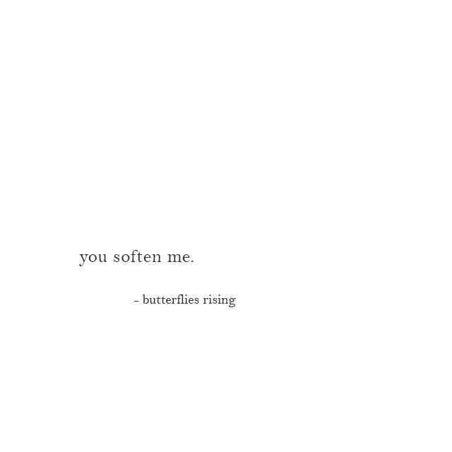 you soften me. - butterflies rising