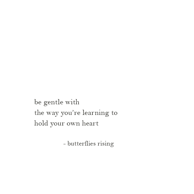 be gentle with the way you're learning to hold your own heart - butterflies rising