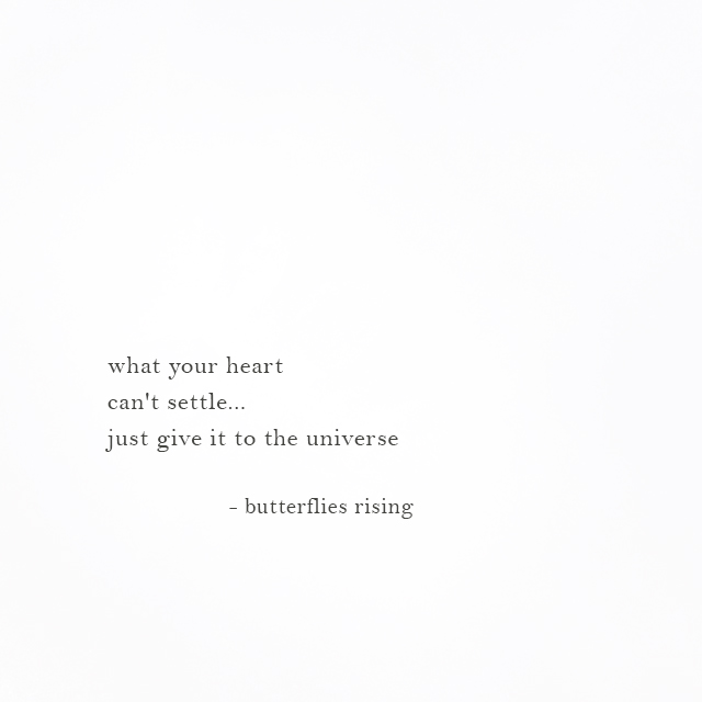 what your heart can't settle... just give it to the universe