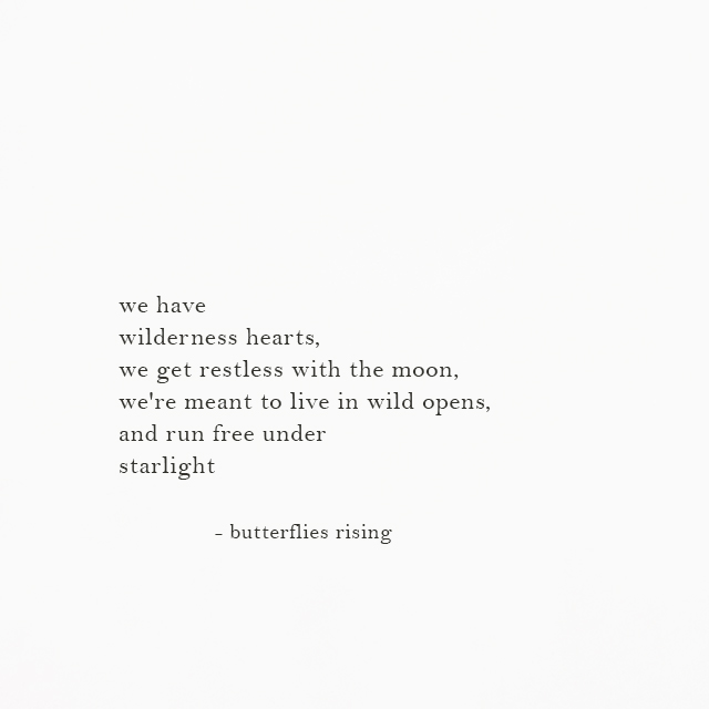 we have wilderness hearts, we get restless with the moon