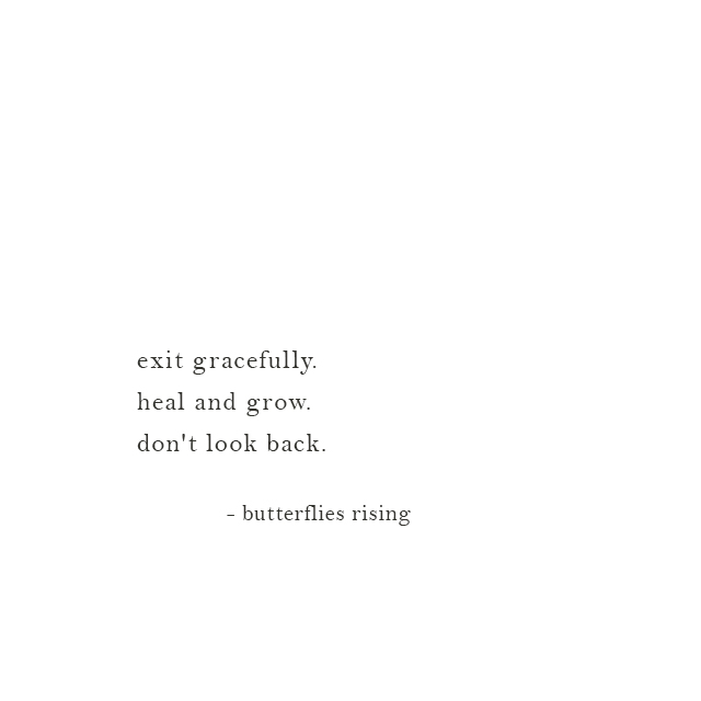 exit gracefully. heal and grow. don't look back. - butterflies rising