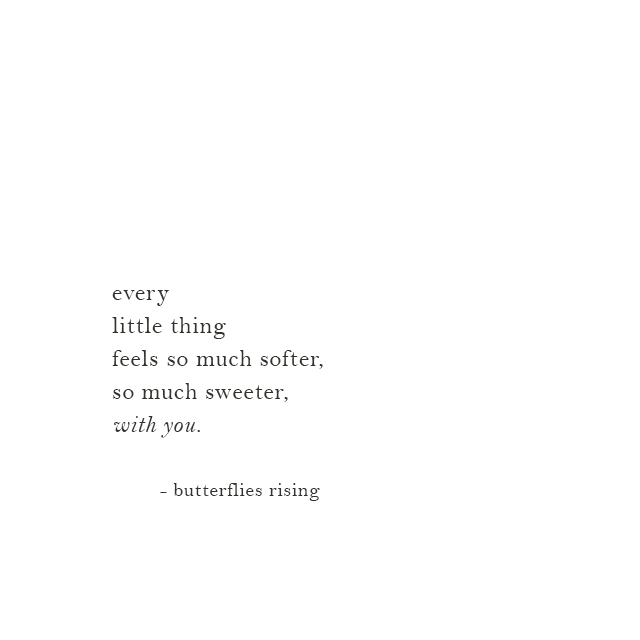 every little thing feels so much softer, so much sweeter, with you.