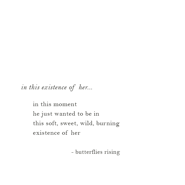 this soft, sweet, wild, burning existence of her