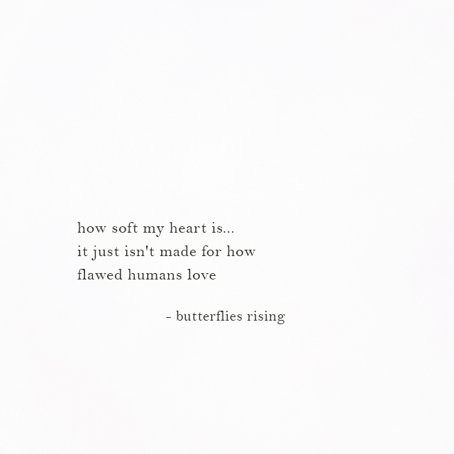 how soft my heart is... it just isn't made for how flawed humans love