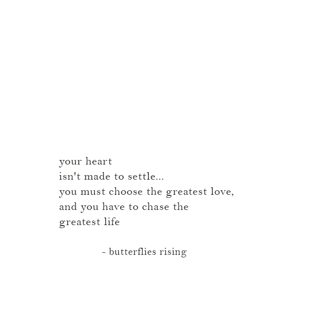 you must choose the greatest love, and you have to chase the greatest life - butterflies rising