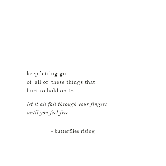 keep letting go of all of these things that hurt to hold on to