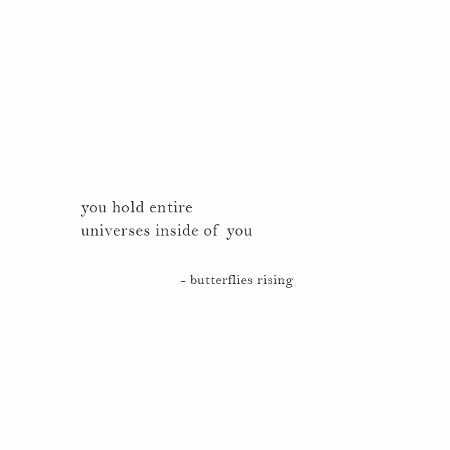 you hold entire universes inside of you - butterflies rising