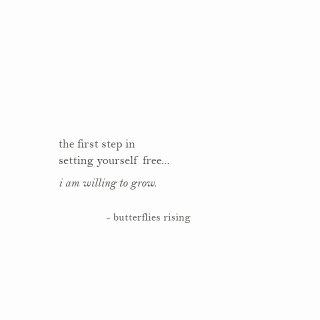 the first step in setting yourself free... i am willing to grow. - butterflies rising