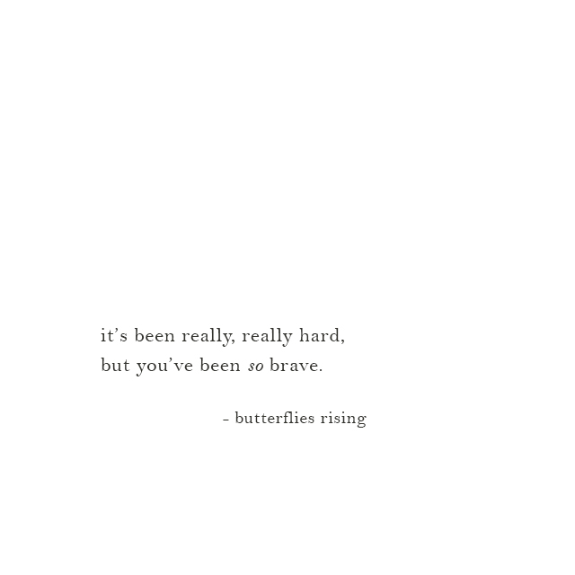 it's been really, really hard, but you've been so brave. - butterflies rising