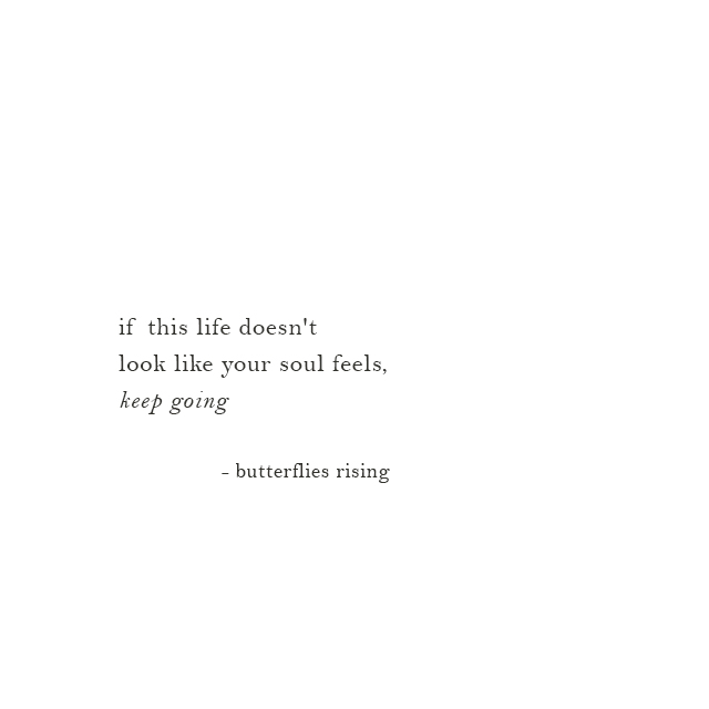 if this life doesn't look like your soul feels, keep going - butterflies rising