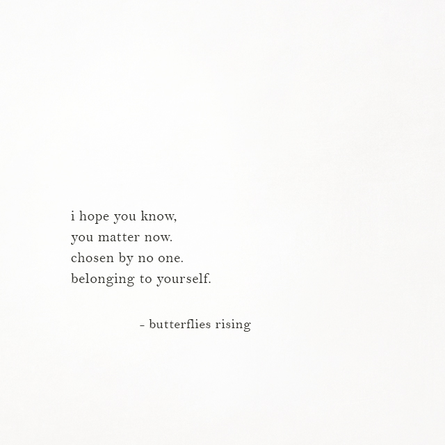 i hope you know, you matter now. chosen by no one. belonging to yourself.