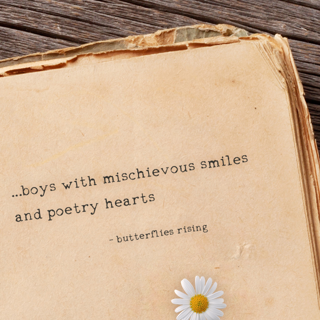...boys with mischievous smiles and poetry hearts - butterflies rising