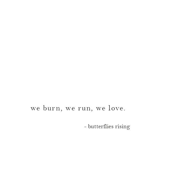 we burn, we run, we love. - butterflies rising