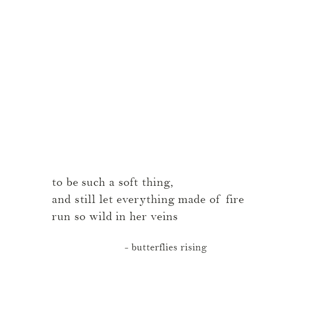 to be such a soft thing, and still let everything made of fire run so wild in her veins - butterflies rising