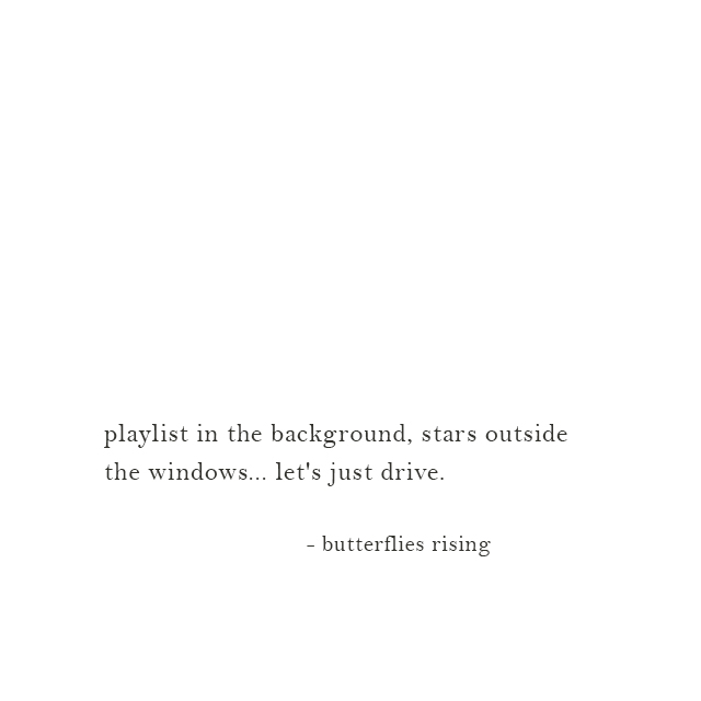 playlist in the background, stars outside the windows... let's just drive. - butterflies rising