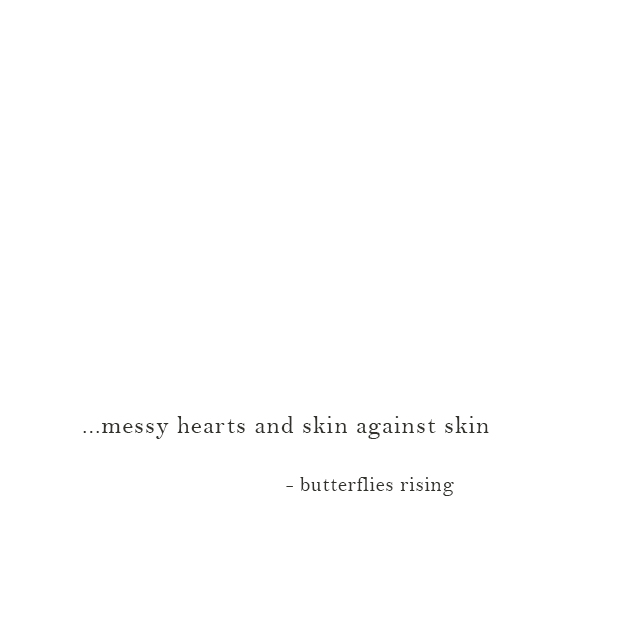 ...messy hearts and skin against skin - butterflies rising