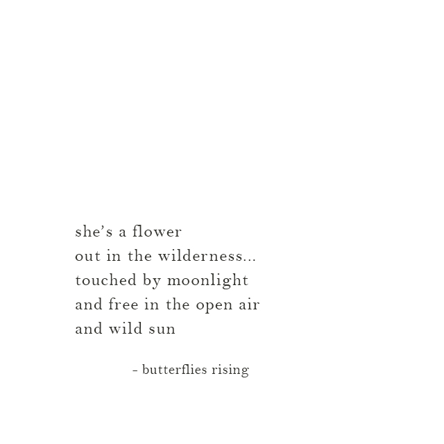 she's a flower out in the wilderness... touched by moonlight and free in the open air and wild sun - butterflies rising