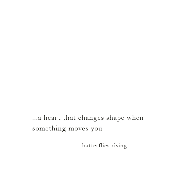 ...a heart that changes shape when something moves you - butterflies rising