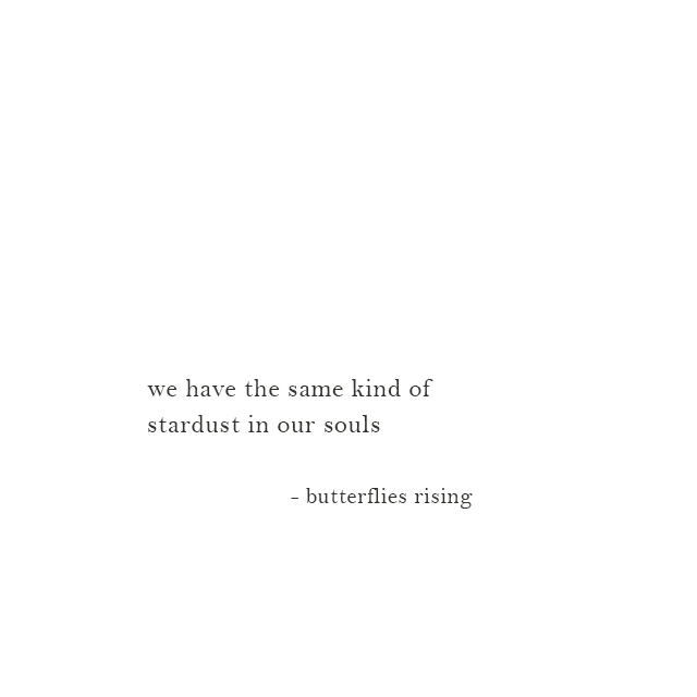we have the same kind of stardust in our souls - butterflies rising
