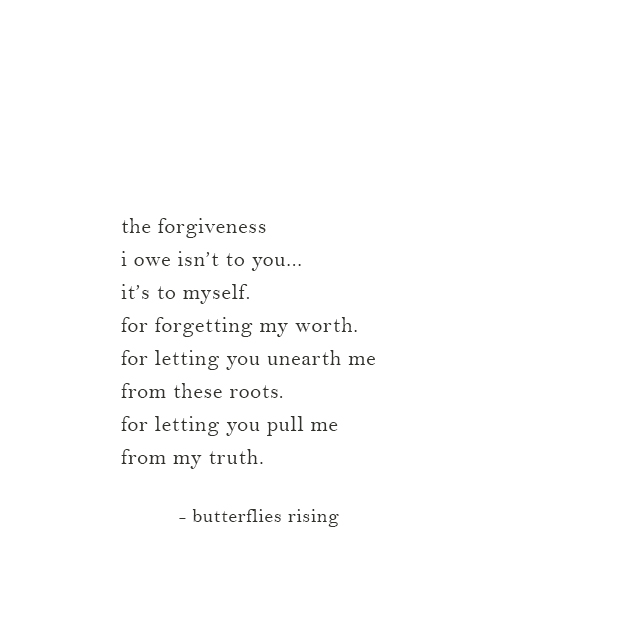 the forgiveness i owe isn't to you... it's to myself. for forgetting my worth.