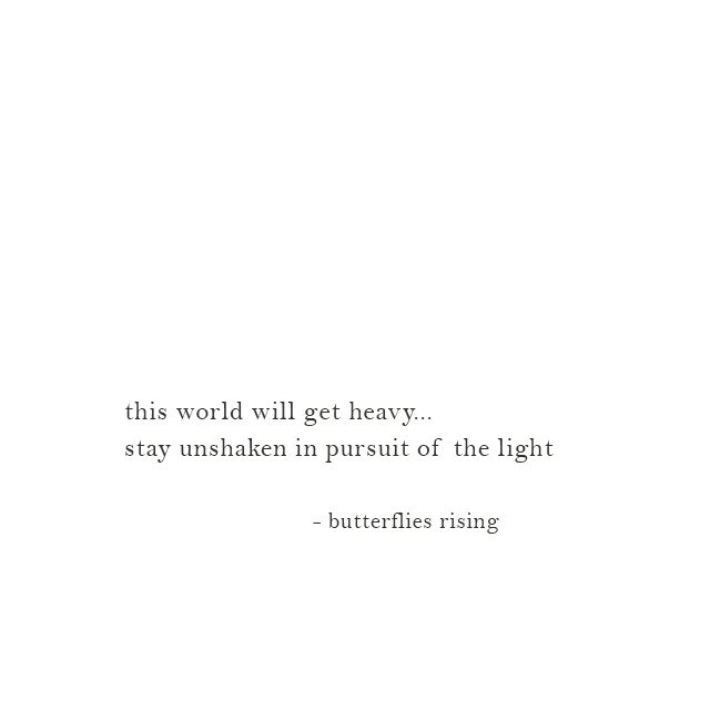this world will get heavy... stay unshaken in pursuit of the light - butterflies rising