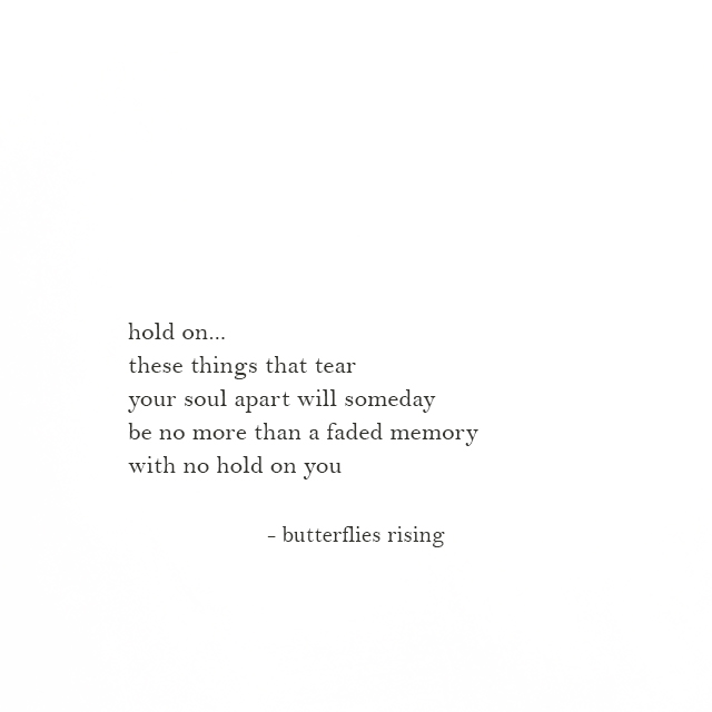 hold on... these things that tear your soul apart will someday