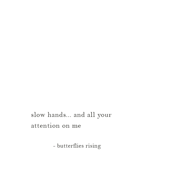 slow hands... and all your attention on me - butterflies rising