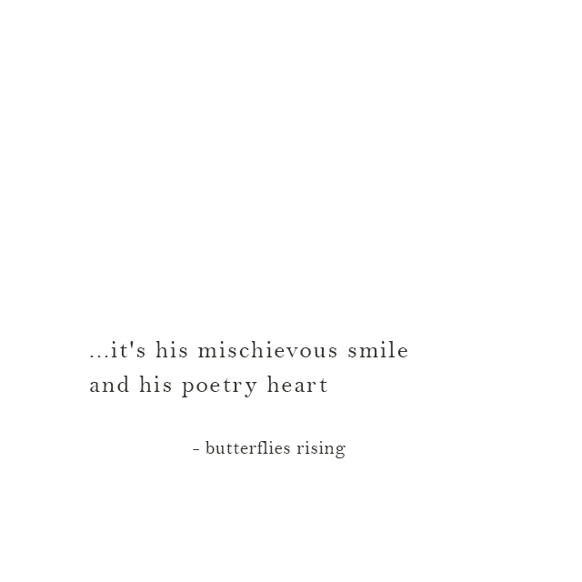 ...it's his mischievous smile and his poetry heart - butterflies rising