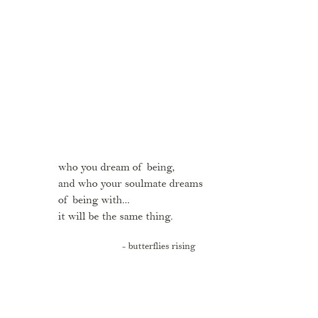 who you dream of being, and who your soulmate dreams of being with... it will be the same thing.
