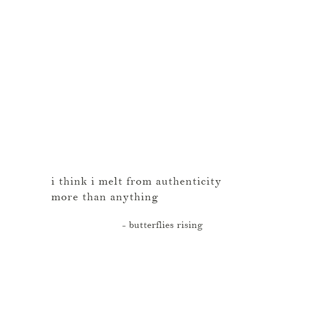 i think i melt from authenticity more than anything