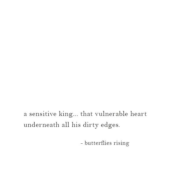 a sensitive king... that vulnerable heart underneath all his dirty edges. - butterflies rising