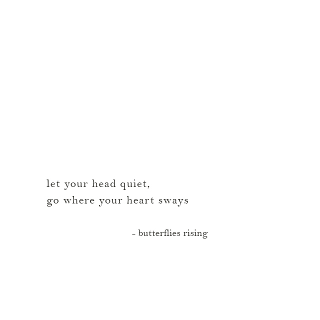 let your head quiet, go where your heart sways - butterflies rising