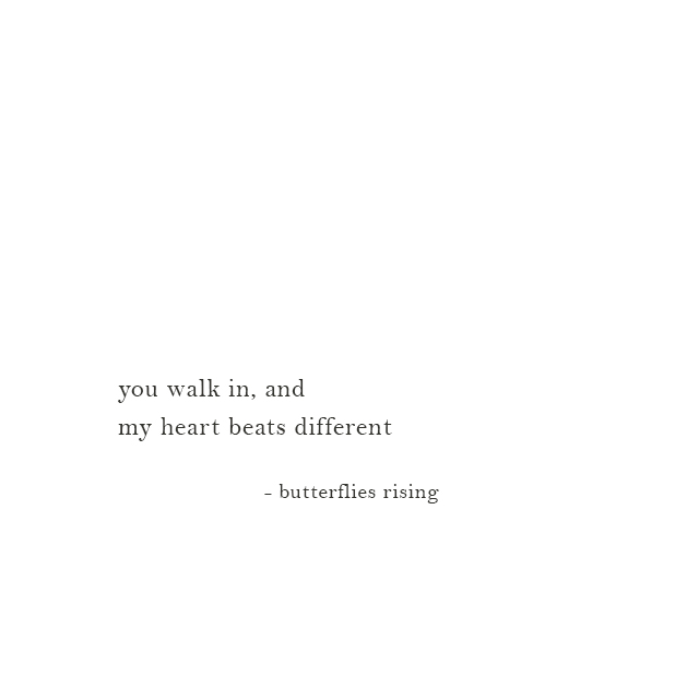 you walk in, and my heart beats different - butterflies rising
