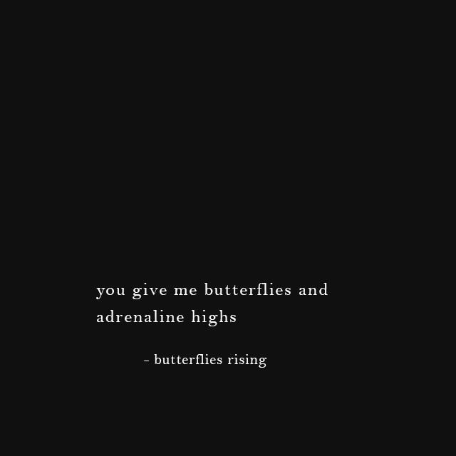 you give me butterflies and adrenaline highs - butterflies rising