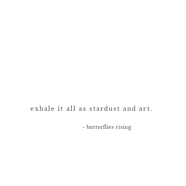 exhale it all as stardust and art. - butterflies rising