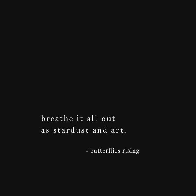breathe it all out as stardust and art. - butterflies rising