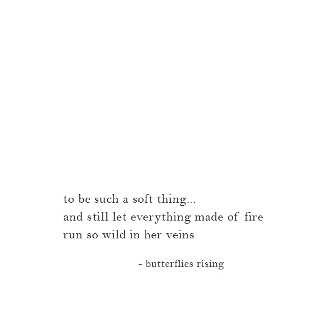 to be such a soft thing... and still let everything made of fire run so wild in her veins - butterflies rising