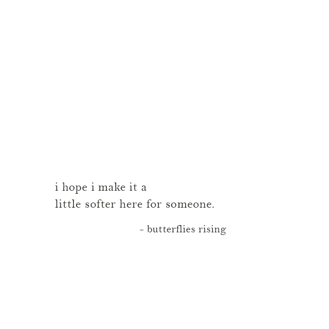 i hope i make it a little softer here for someone. - butterflies rising