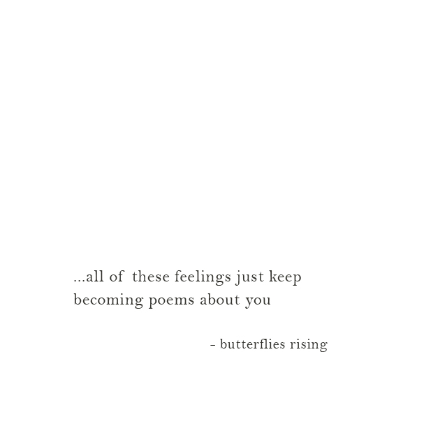 ...all of these feelings just keep becoming poems about you - butterflies rising
