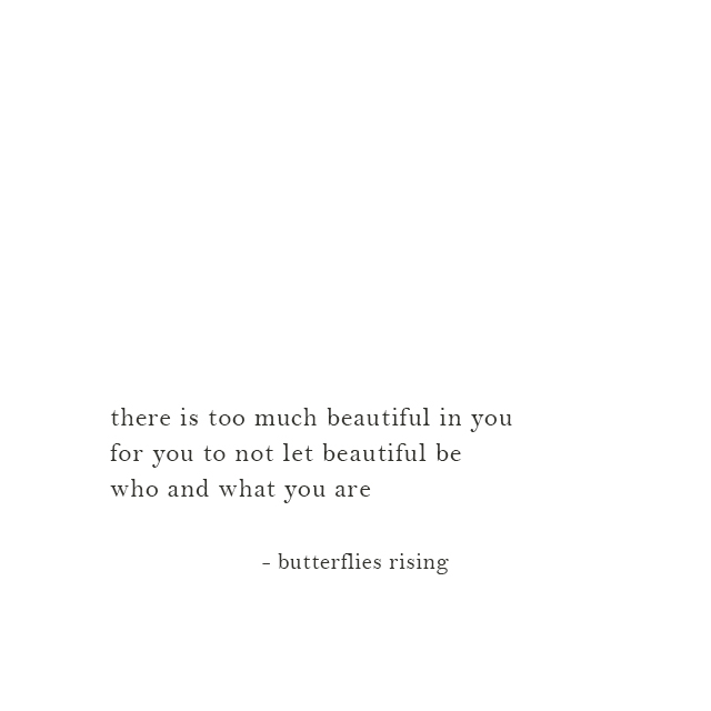there is too much beautiful in you for you to not let beautiful be who and what you are - butterflies rising