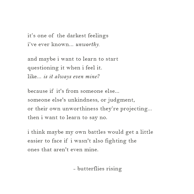 it's one of the darkest feelings i've ever known... unworthy.  and maybe i want to learn to start questioning it